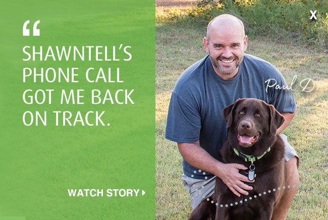 'Shawntell's phone call got me back on track.' Click to watch Paul's story.