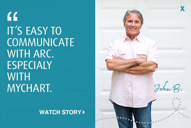 It's easy to communicate with ARC. Especially with MyChart. Click to watch John's story.