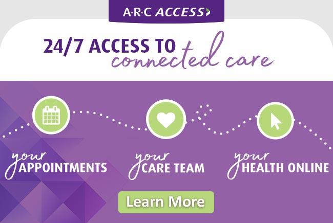 ARC Access - 24/7 Access to Connected Care. Your Appointments, Care Team, Health - Online. Click to Learn More